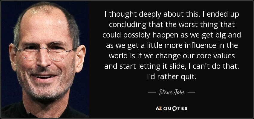 I thought deeply about this. I ended up concluding that the worst thing that could possibly happen as we get big and as we get a little more influence in the world is if we change our core values and start letting it slide, I can't do that. I'd rather quit. - Steve Jobs