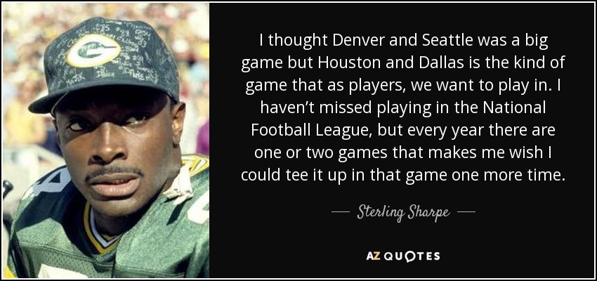 I thought Denver and Seattle was a big game but Houston and Dallas is the kind of game that as players, we want to play in. I haven't missed playing in the National Football League, but every year there are one or two games that makes me wish I could tee it up in that game one more time. - Sterling Sharpe