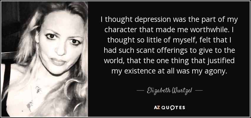I thought depression was the part of my character that made me worthwhile. I thought so little of myself, felt that I had such scant offerings to give to the world, that the one thing that justified my existence at all was my agony. - Elizabeth Wurtzel