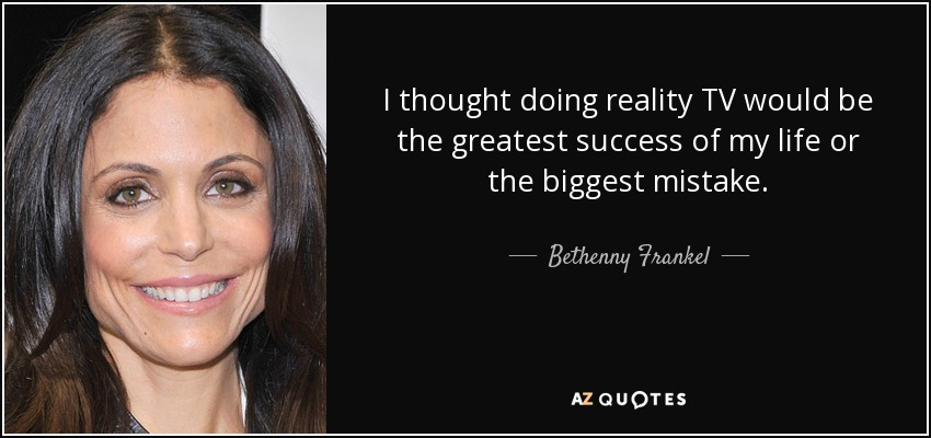 I thought doing reality TV would be the greatest success of my life or the biggest mistake. - Bethenny Frankel