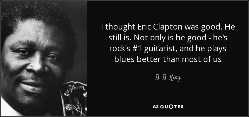 I thought Eric Clapton was good. He still is. Not only is he good - he's rock's #1 guitarist, and he plays blues better than most of us - B. B. King