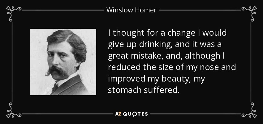 I thought for a change I would give up drinking, and it was a great mistake, and, although I reduced the size of my nose and improved my beauty, my stomach suffered. - Winslow Homer