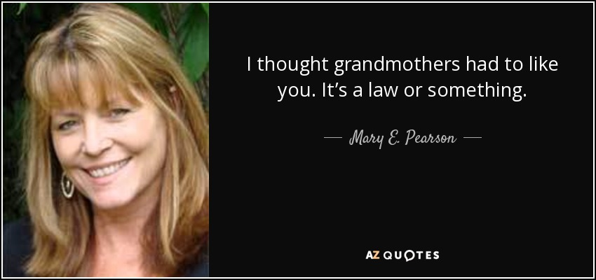 I thought grandmothers had to like you. It's a law or something. - Mary E. Pearson