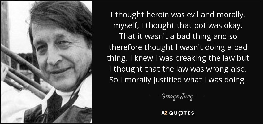 I thought heroin was evil and morally, myself, I thought that pot was okay. That it wasn't a bad thing and so therefore thought I wasn't doing a bad thing. I knew I was breaking the law but I thought that the law was wrong also. So I morally justified what I was doing. - George Jung