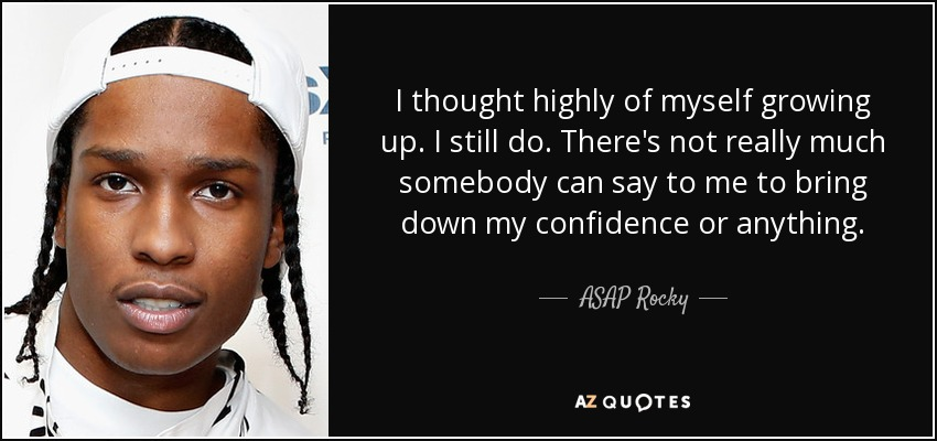 I thought highly of myself growing up. I still do. There's not really much somebody can say to me to bring down my confidence or anything. - ASAP Rocky