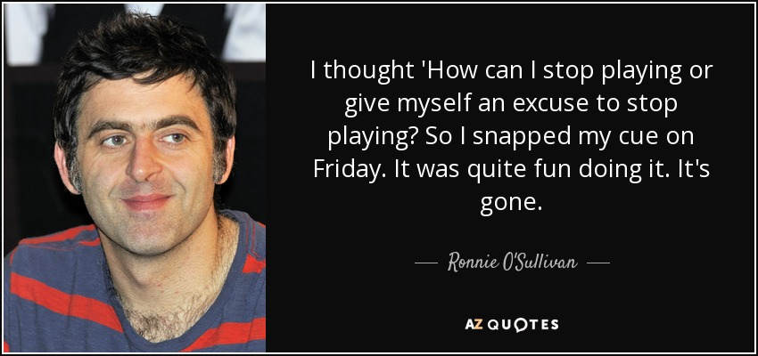 I thought 'How can I stop playing or give myself an excuse to stop playing? So I snapped my cue on Friday. It was quite fun doing it. It's gone. - Ronnie O'Sullivan