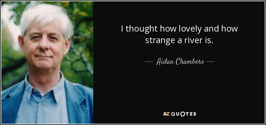 I thought how lovely and how strange a river is. - Aidan Chambers
