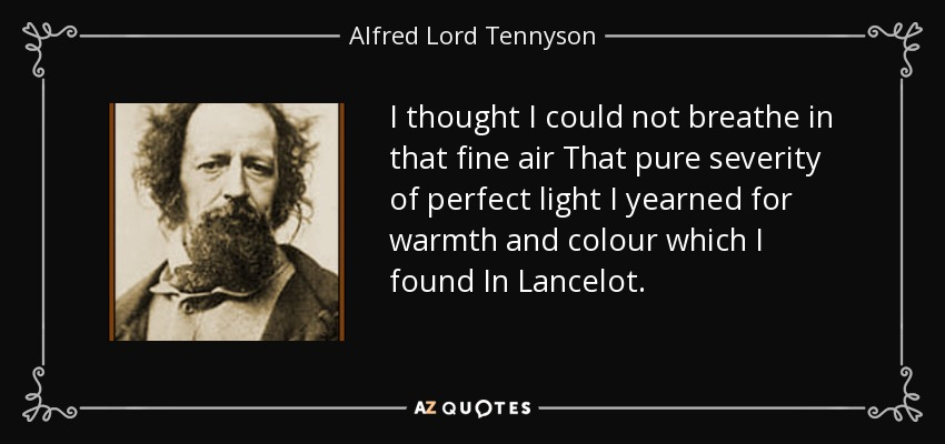 I thought I could not breathe in that fine air That pure severity of perfect light I yearned for warmth and colour which I found In Lancelot. - Alfred Lord Tennyson