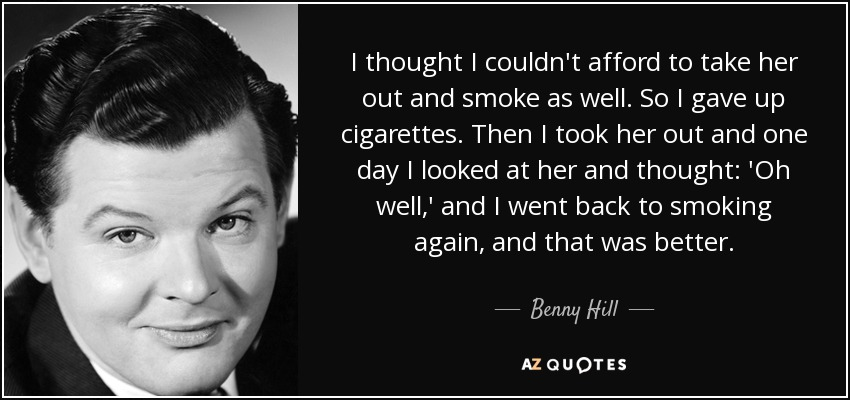 I thought I couldn't afford to take her out and smoke as well. So I gave up cigarettes. Then I took her out and one day I looked at her and thought: 'Oh well,' and I went back to smoking again, and that was better. - Benny Hill