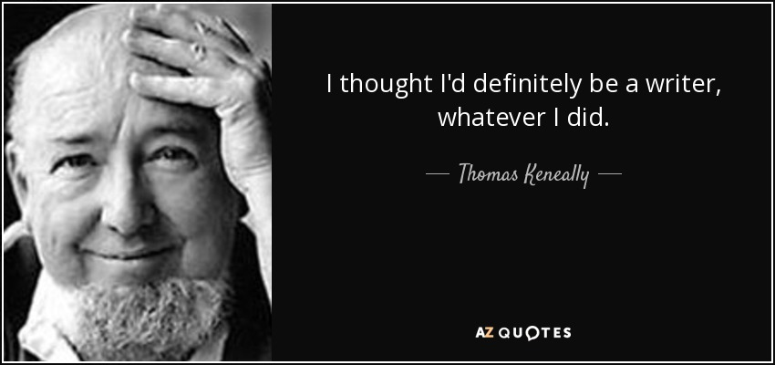 I thought I'd definitely be a writer, whatever I did. - Thomas Keneally
