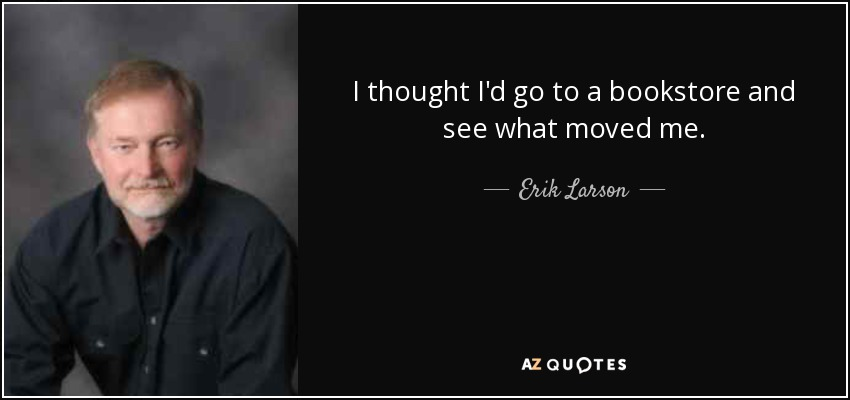 I thought I'd go to a bookstore and see what moved me. - Erik Larson