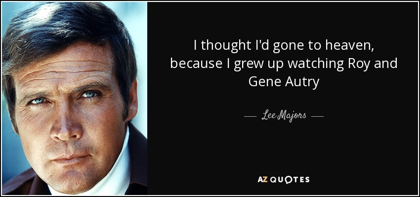 I thought I'd gone to heaven, because I grew up watching Roy and Gene Autry - Lee Majors