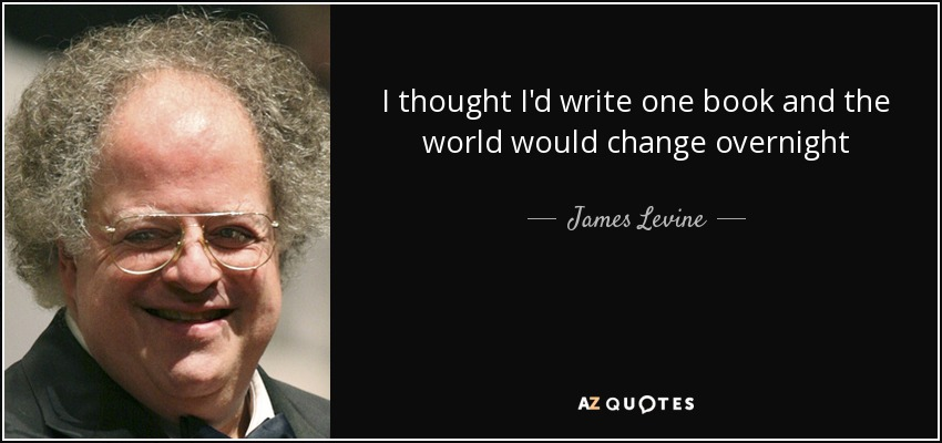 I thought I'd write one book and the world would change overnight - James Levine