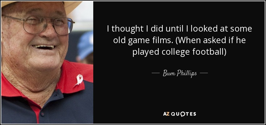 I thought I did until I looked at some old game films. (When asked if he played college football) - Bum Phillips