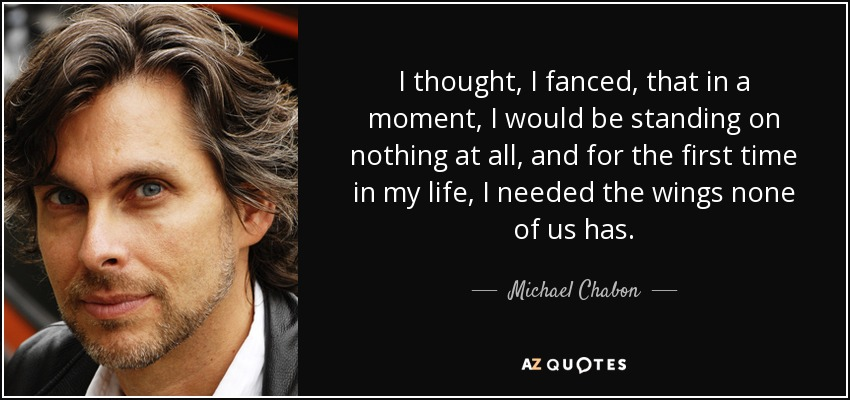 I thought, I fanced, that in a moment, I would be standing on nothing at all, and for the first time in my life, I needed the wings none of us has. - Michael Chabon