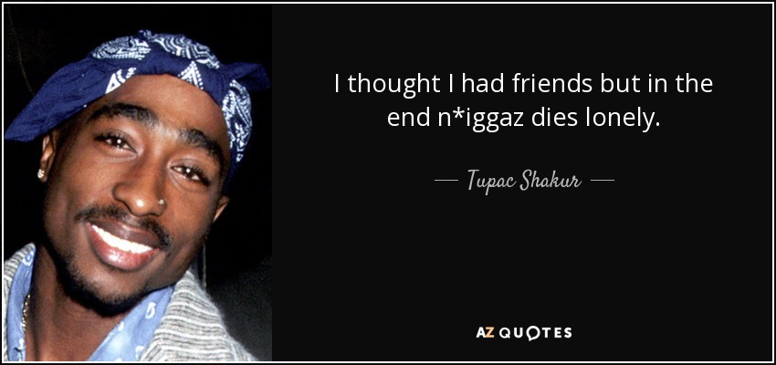 I thought I had friends but in the end n*iggaz dies lonely. - Tupac Shakur