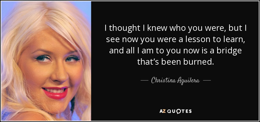 I thought I knew who you were, but I see now you were a lesson to learn, and all I am to you now is a bridge that's been burned. - Christina Aguilera
