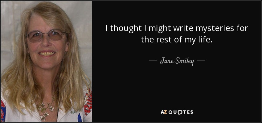 I thought I might write mysteries for the rest of my life. - Jane Smiley