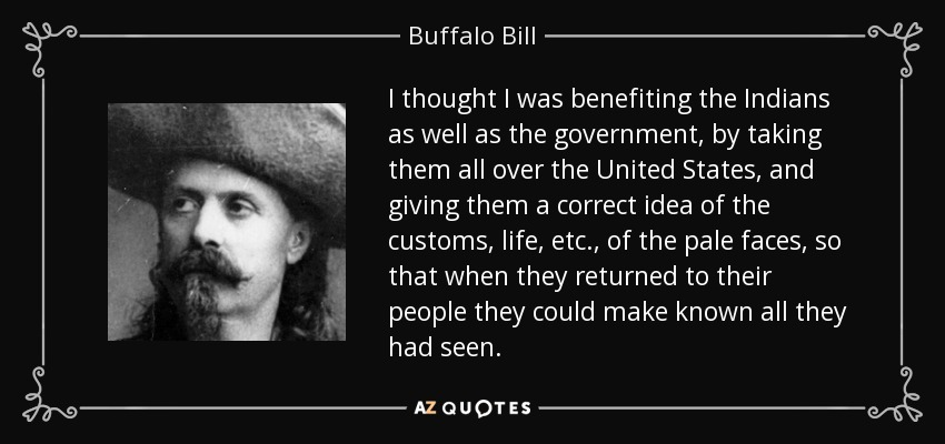 I thought I was benefiting the Indians as well as the government, by taking them all over the United States, and giving them a correct idea of the customs, life, etc., of the pale faces, so that when they returned to their people they could make known all they had seen. - Buffalo Bill