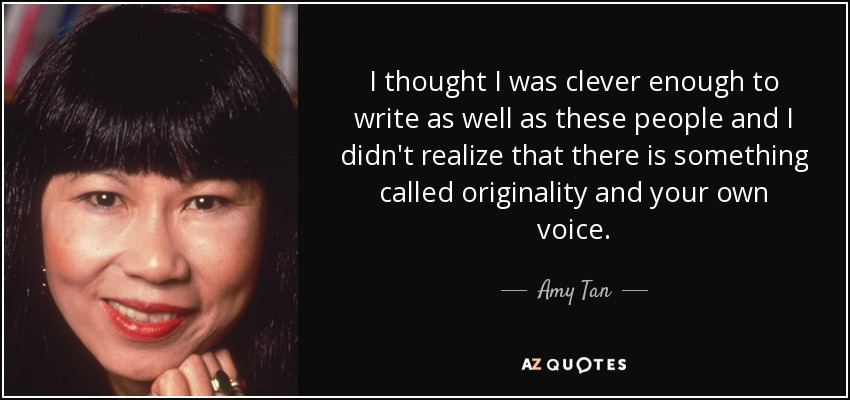 I thought I was clever enough to write as well as these people and I didn't realize that there is something called originality and your own voice. - Amy Tan