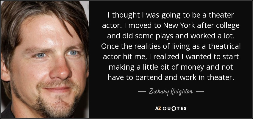 I thought I was going to be a theater actor. I moved to New York after college and did some plays and worked a lot. Once the realities of living as a theatrical actor hit me, I realized I wanted to start making a little bit of money and not have to bartend and work in theater. - Zachary Knighton