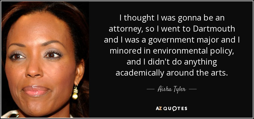 I thought I was gonna be an attorney, so I went to Dartmouth and I was a government major and I minored in environmental policy, and I didn't do anything academically around the arts. - Aisha Tyler