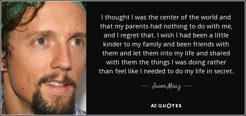 I thought I was the center of the world and that my parents had nothing to do with me, and I regret that. I wish I had been a little kinder to my family and been friends with them and let them into my life and shared with them the things I was doing rather than feel like I needed to do my life in secret. - Jason Mraz