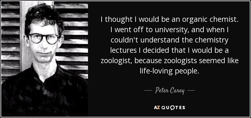 I thought I would be an organic chemist. I went off to university, and when I couldn't understand the chemistry lectures I decided that I would be a zoologist, because zoologists seemed like life-loving people. - Peter Carey