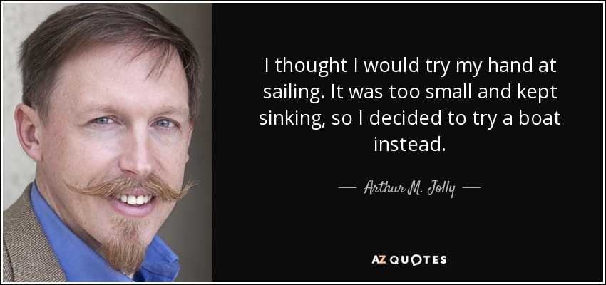 I thought I would try my hand at sailing. It was too small and kept sinking, so I decided to try a boat instead. - Arthur M. Jolly