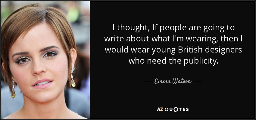 I thought, If people are going to write about what I'm wearing, then I would wear young British designers who need the publicity. - Emma Watson