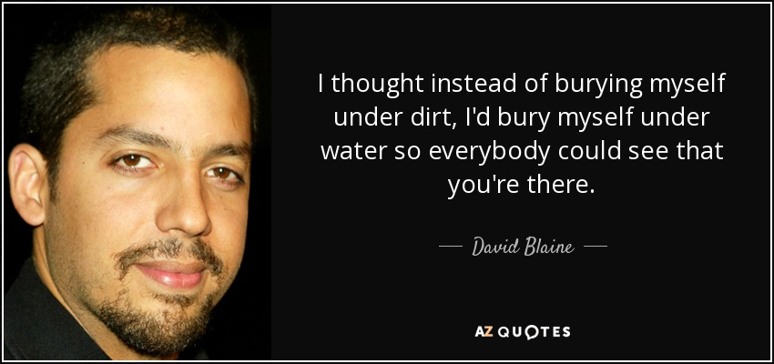 I thought instead of burying myself under dirt, I'd bury myself under water so everybody could see that you're there. - David Blaine