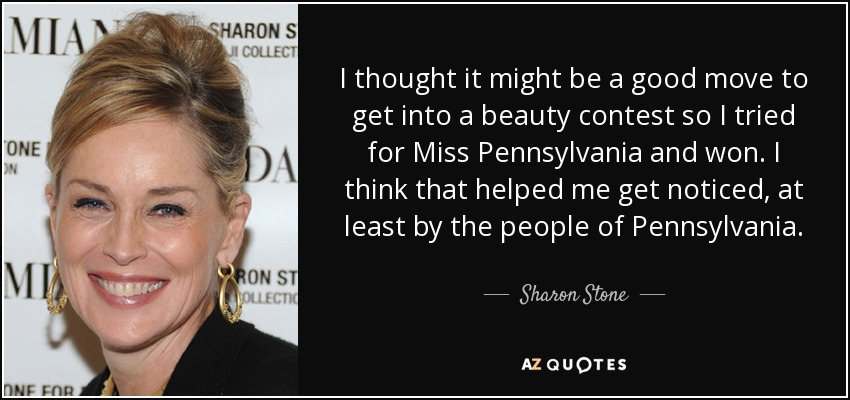 I thought it might be a good move to get into a beauty contest so I tried for Miss Pennsylvania and won. I think that helped me get noticed, at least by the people of Pennsylvania. - Sharon Stone