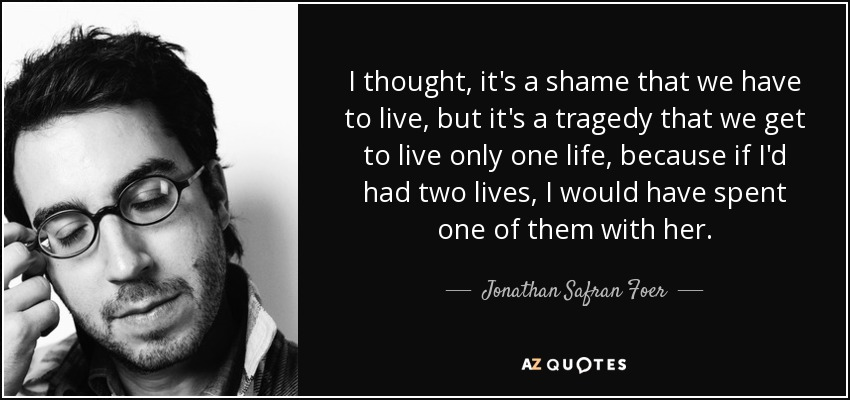 I thought, it's a shame that we have to live, but it's a tragedy that we get to live only one life, because if I'd had two lives, I would have spent one of them with her. - Jonathan Safran Foer