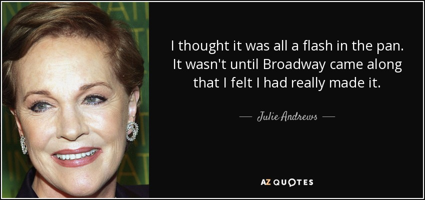 I thought it was all a flash in the pan. It wasn't until Broadway came along that I felt I had really made it. - Julie Andrews