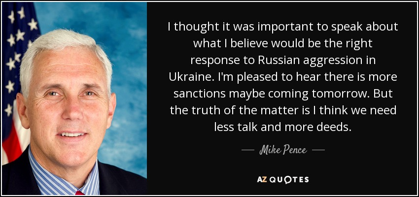 I thought it was important to speak about what I believe would be the right response to Russian aggression in Ukraine. I'm pleased to hear there is more sanctions maybe coming tomorrow. But the truth of the matter is I think we need less talk and more deeds. - Mike Pence