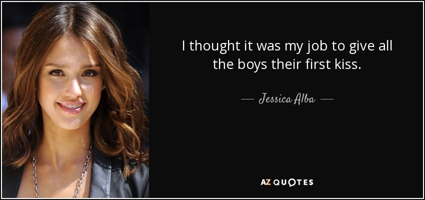 I thought it was my job to give all the boys their first kiss. - Jessica Alba