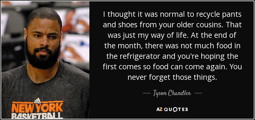I thought it was normal to recycle pants and shoes from your older cousins. That was just my way of life. At the end of the month, there was not much food in the refrigerator and you're hoping the first comes so food can come again. You never forget those things. - Tyson Chandler
