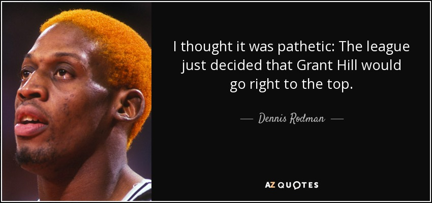 I thought it was pathetic: The league just decided that Grant Hill would go right to the top. - Dennis Rodman