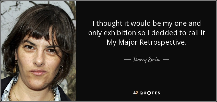 I thought it would be my one and only exhibition so I decided to call it My Major Retrospective. - Tracey Emin
