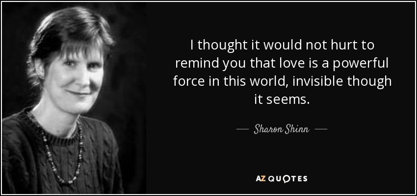 I thought it would not hurt to remind you that love is a powerful force in this world, invisible though it seems. - Sharon Shinn