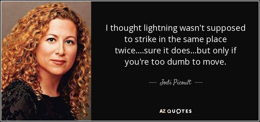 I thought lightning wasn't supposed to strike in the same place twice....sure it does...but only if you're too dumb to move. - Jodi Picoult