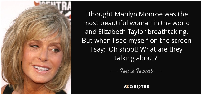 I thought Marilyn Monroe was the most beautiful woman in the world and Elizabeth Taylor breathtaking. But when I see myself on the screen I say: 'Oh shoot! What are they talking about?' - Farrah Fawcett