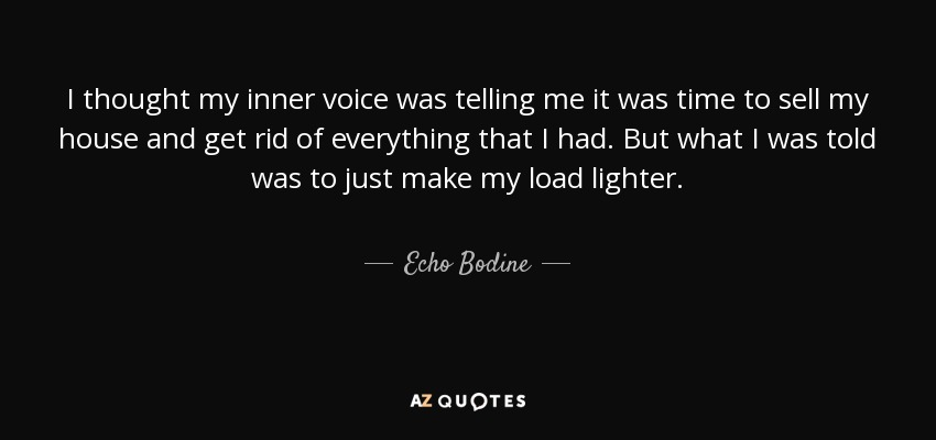 I thought my inner voice was telling me it was time to sell my house and get rid of everything that I had. But what I was told was to just make my load lighter. - Echo Bodine