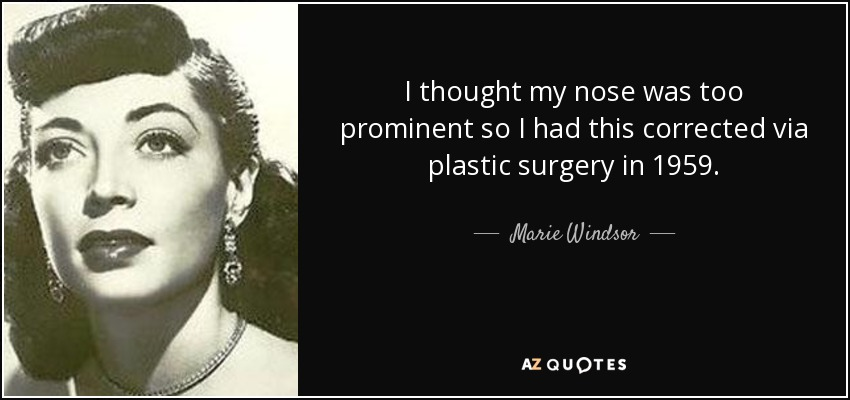 I thought my nose was too prominent so I had this corrected via plastic surgery in 1959. - Marie Windsor