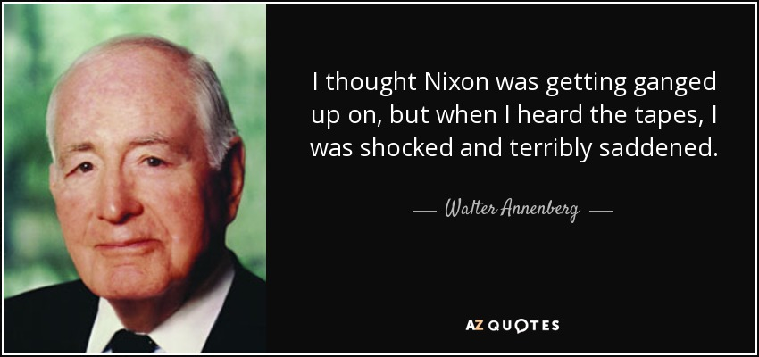 I thought Nixon was getting ganged up on, but when I heard the tapes, I was shocked and terribly saddened. - Walter Annenberg