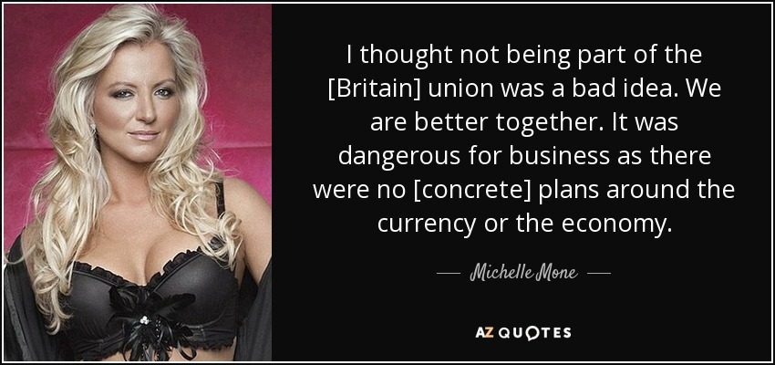 I thought not being part of the [Britain] union was a bad idea. We are better together. It was dangerous for business as there were no [concrete] plans around the currency or the economy. - Michelle Mone