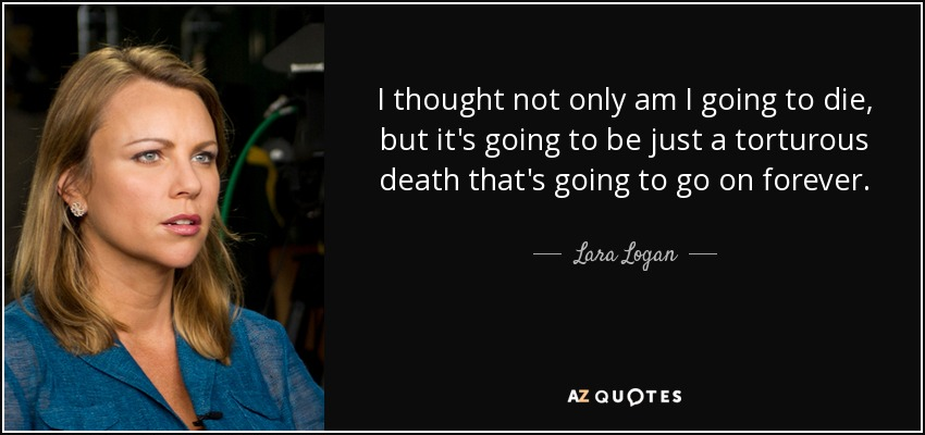 I thought not only am I going to die, but it's going to be just a torturous death that's going to go on forever. - Lara Logan