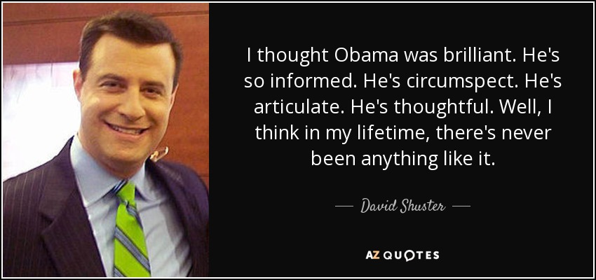 I thought Obama was brilliant. He's so informed. He's circumspect. He's articulate. He's thoughtful. Well, I think in my lifetime, there's never been anything like it. - David Shuster