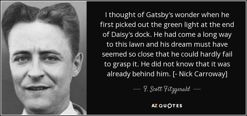 I thought of Gatsby's wonder when he first picked out the green light at the end of Daisy's dock. He had come a long way to this lawn and his dream must have seemed so close that he could hardly fail to grasp it. He did not know that it was already behind him. [- Nick Carroway] - F. Scott Fitzgerald