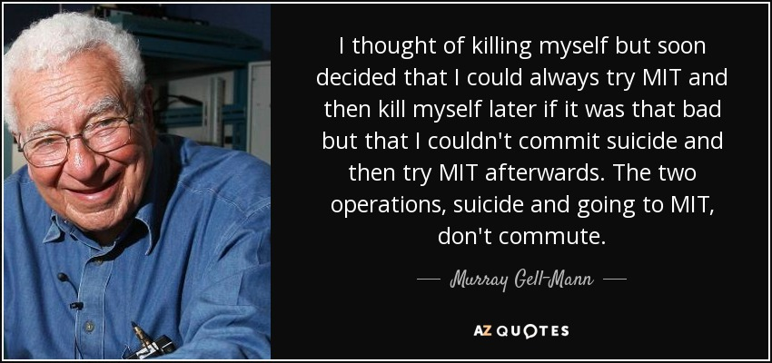 I thought of killing myself but soon decided that I could always try MIT and then kill myself later if it was that bad but that I couldn't commit suicide and then try MIT afterwards. The two operations, suicide and going to MIT, don't commute. - Murray Gell-Mann